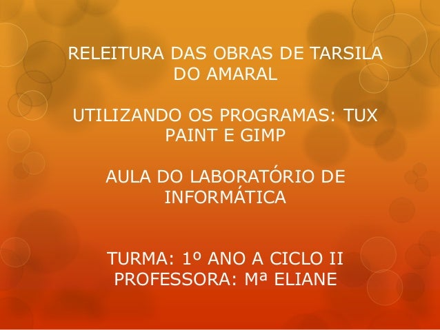 RELEITURA DAS OBRAS DE TARSILA DO AMARAL UTILIZANDO OS PROGRAMAS: TUX PAINT E GIMP AULA DO LABORATÓRIO DE INFORMÁTICA TURM...