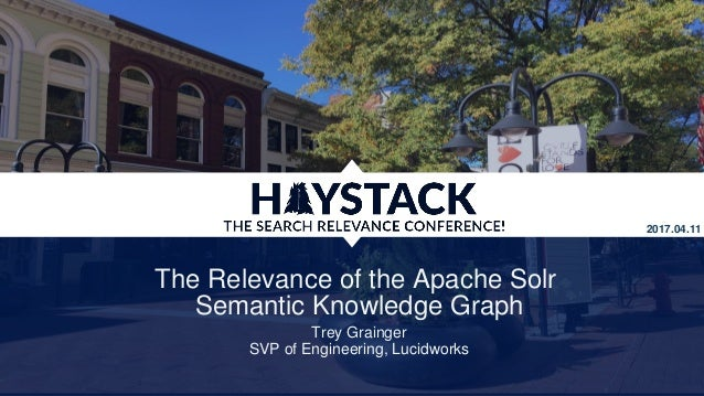 The Relevance of the Apache Solr Semantic Knowledge Graph Trey Grainger SVP of Engineering, Lucidworks 2017.04.11
