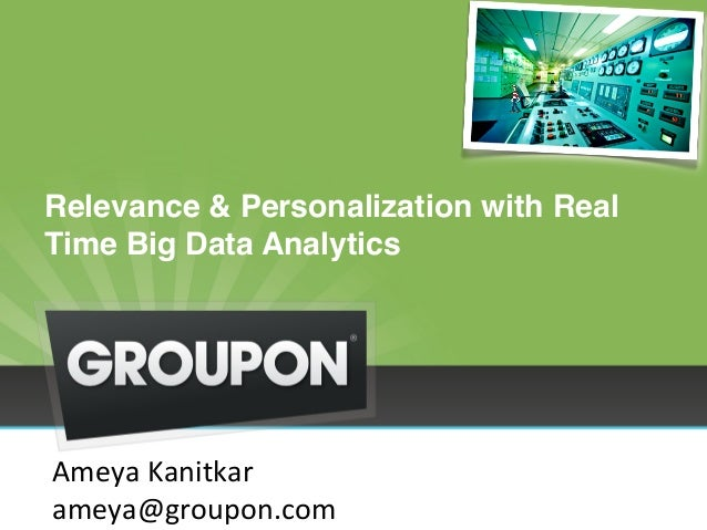 "Relevance & Personalization with Real  Time Big Data Analytics""  Ameya  Kanitkar  ameya@groupon.com"