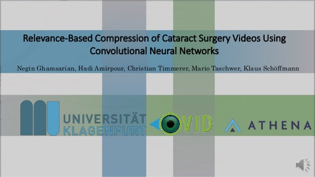 Relevance-Based Compression of Cataract Surgery Videos Using Convolutional Neural Networks Negin Ghamsarian, Hadi Amirpour...