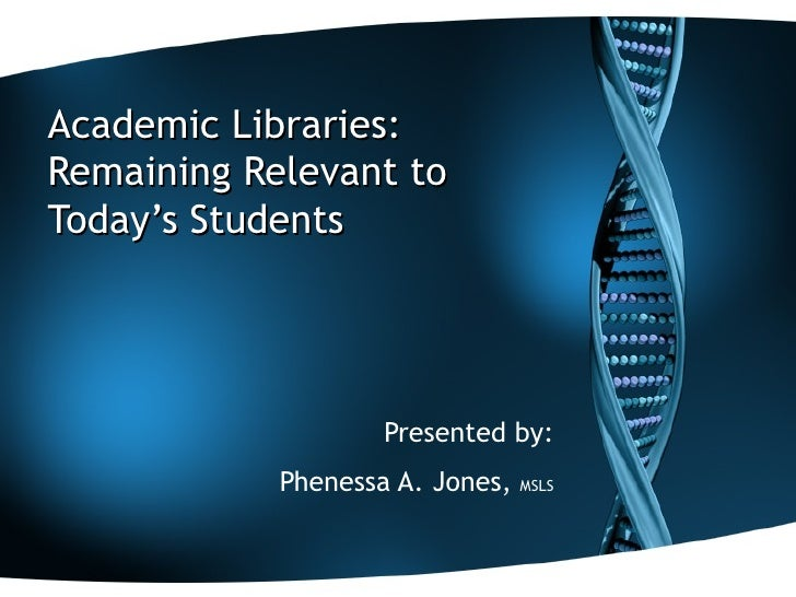 Academic Libraries:  Remaining Relevant to Today's Students Presented by: Phenessa A. Jones,  MSLS