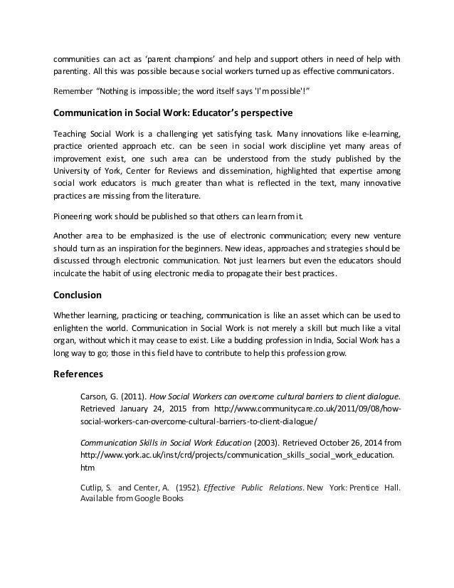 communication and social work essay Article shared by communication is an important facet of life communication skills are essential in all spheres of life be it an interview or dealing with the project leader or working out a solution with a team or writing a report, getting across the point effectively is what matters.