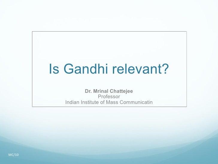 Is Gandhi relevant? Dr. Mrinal Chattejee Professor Indian Institute of Mass Communicatin MC/10