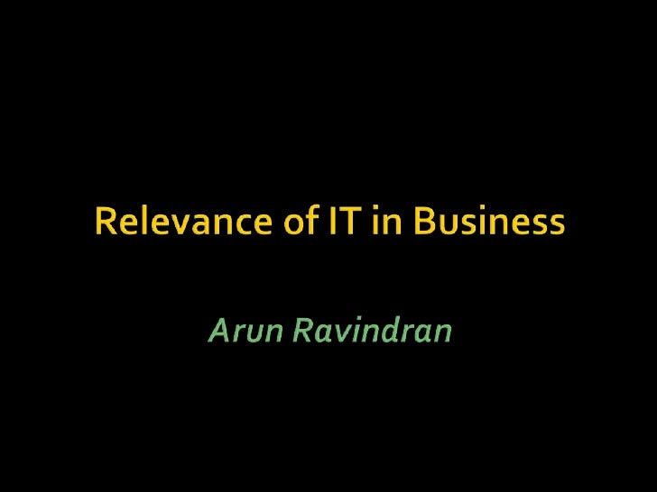 Relevance of IT in Business<br />Arun Ravindran<br />