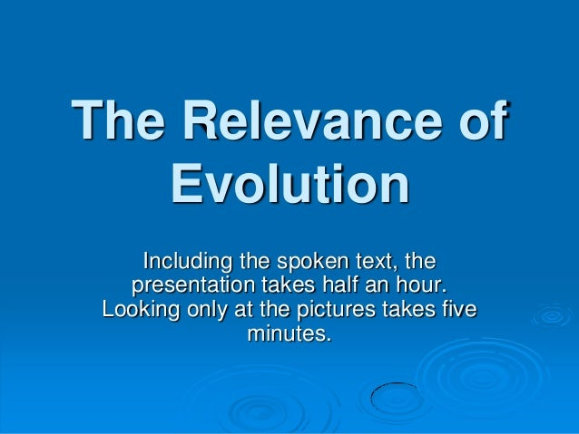 The Relevance of Evolution Including the spoken text, the presentation takes half an hour. Looking only at the pictures ta...