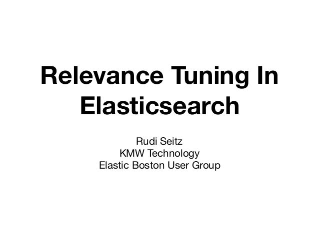 Relevance Tuning In Elasticsearch Rudi Seitz  KMW Technology  Elastic Boston User Group