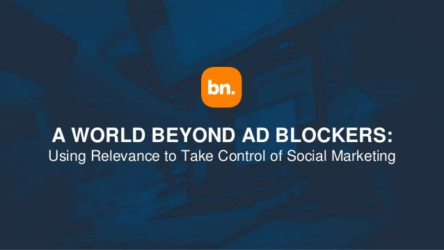 A WORLD BEYOND AD BLOCKERS: Using Relevance to Take Control of Social Marketing