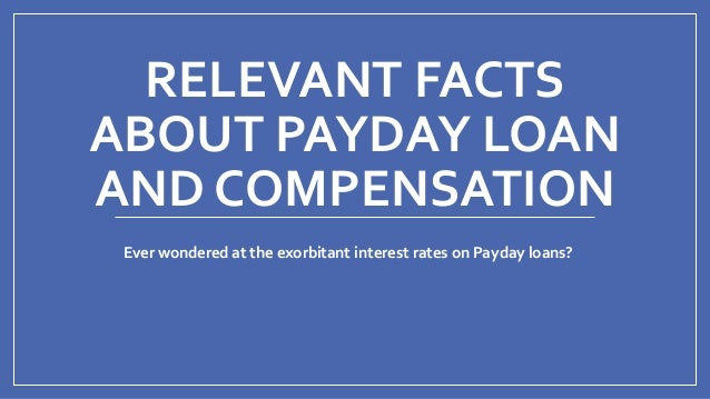 RELEVANT FACTS ABOUT PAYDAY LOAN AND COMPENSATION Ever wondered at the exorbitant interest rates on Payday loans?