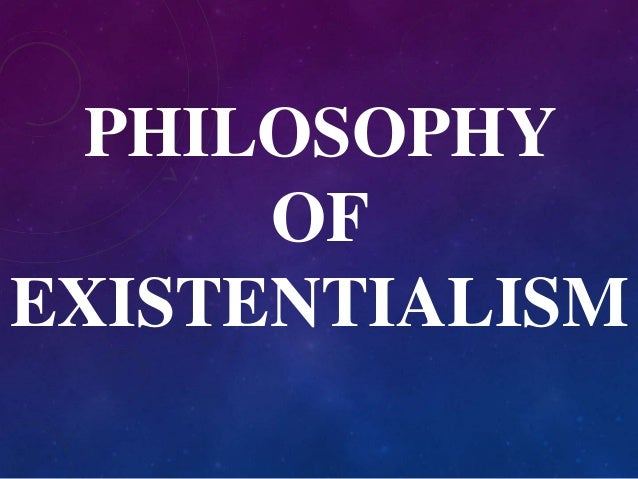 PHILOSOPHY  OF  EXISTENTIALISM
