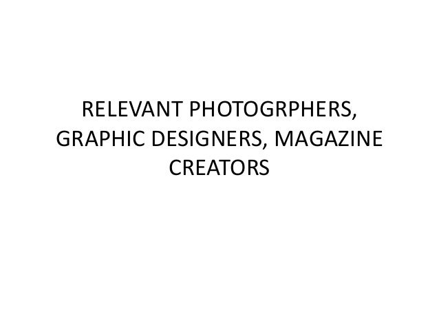 RELEVANT PHOTOGRPHERS, GRAPHIC DESIGNERS, MAGAZINE CREATORS