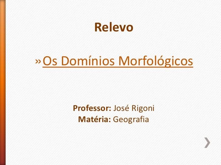 Relevo<br />Os Domínios Morfológicos<br />Professor: José Rigoni<br />Matéria: Geografia<br />
