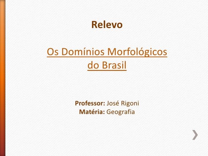 RelevoOs Domínios Morfológicos       do Brasil     Professor: José Rigoni      Matéria: Geografia