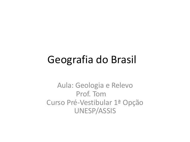 Geografia do Brasil Aula: Geologia e Relevo Prof. Tom Curso Pré-Vestibular 1ª Opção UNESP/ASSIS
