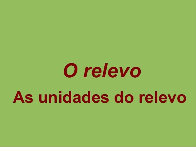 O relevo As unidades do relevo