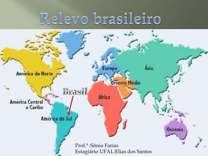 Relevo brasileiro<br />Brasil<br />Prof.ª :Sônia Farias  <br />Estagiário UFAL:Elias dos Santos<br />