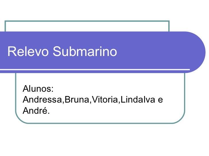 Relevo Submarino  Alunos:  Andressa,Bruna,Vitoria,Lindalva e  André.