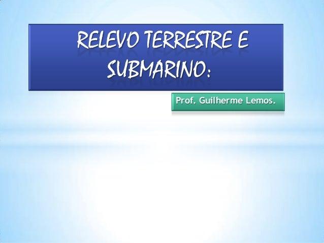 Prof. Guilherme Lemos. RELEVO TERRESTRE E SUBMARINO: