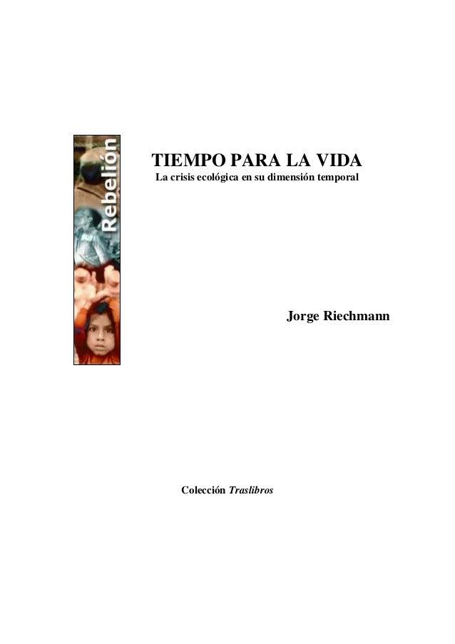 TIEMPO PARA LA VIDA La crisis ecológica en su dimensión temporal Jorge Riechmann Colección Traslibros