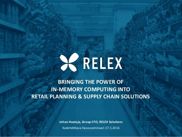 BRINGING THE POWER OF IN-MEMORY COMPUTING INTO RETAIL PLANNING & SUPPLY CHAIN SOLUTIONS Johan Haataja, Group CFO, RELEX So...