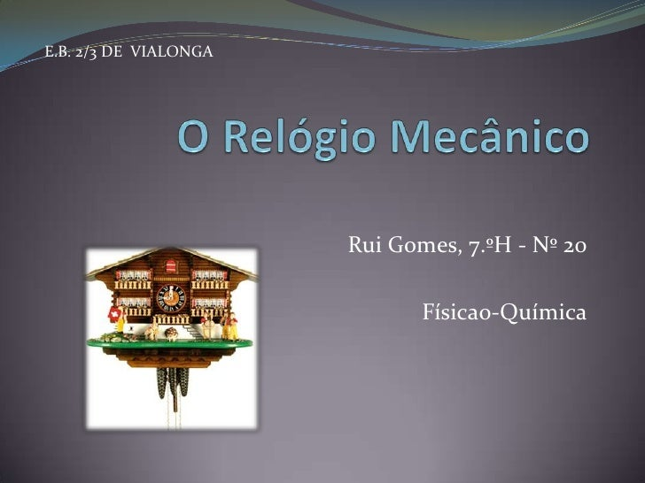O Relógio Mecânico<br />Rui Gomes, 7.ºH - Nº 20<br />Físicao-Química<br />E.B. 2/3 DE  VIALONGA<br />