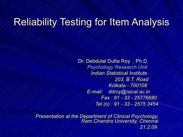 Reliability Testing for Item Analysis Dr. Debdulal Dutta Roy  , Ph.D.        Psychology Research Unit           Indian Sta...