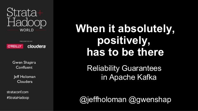 When it absolutely, positively, has to be there Reliability Guarantees in Apache Kafka @jeffholoman @gwenshap Gwen Shapira...