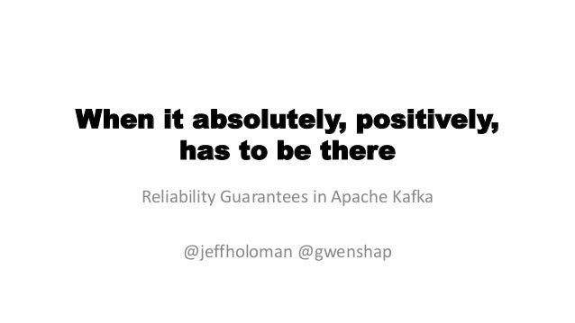 When it absolutely, positively, has to be there Reliability Guarantees in Apache Kafka @jeffholoman @gwenshap