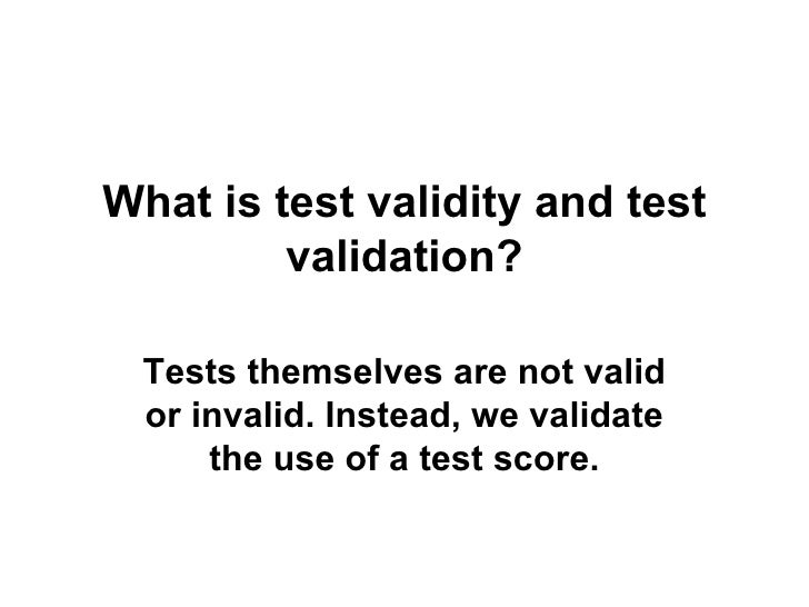 What is test validity and test validation? Tests themselves are not valid or invalid. Instead, we validate the use of a te...
