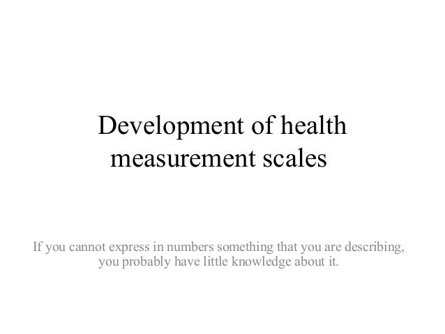 Development of healthmeasurement scalesIf you cannot express in numbers something that you are describing,you probably hav...