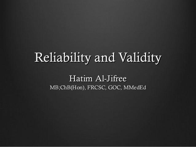 Reliability and ValidityReliability and ValidityHatim Al-JifreeHatim Al-JifreeMB;ChB(Hon), FRCSC, GOC, MMedEdMB;ChB(Hon), ...
