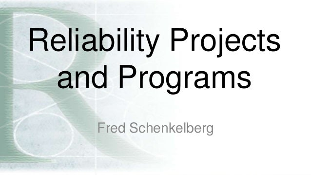 Reliability Projects and Programs Fred Schenkelberg