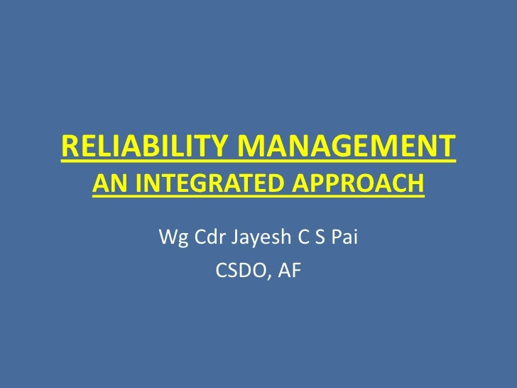RELIABILITY MANAGEMENT AN INTEGRATED APPROACH<br />Wg Cdr Jayesh C S Pai<br />CSDO, AF<br />
