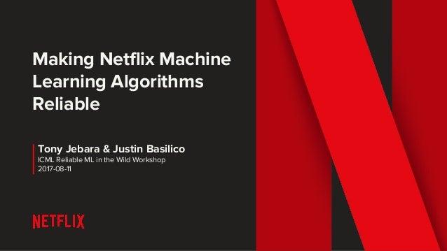 Making Netflix Machine Learning Algorithms Reliable Tony Jebara & Justin Basilico ICML Reliable ML in the Wild Workshop 20...