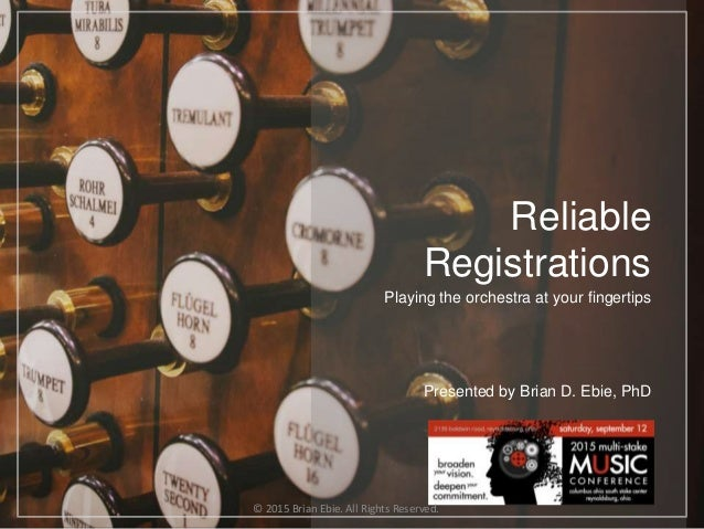 Reliable Registrations Playing the orchestra at your fingertips Presented by Brian D. Ebie, PhD © 2015 Brian Ebie. All Rig...