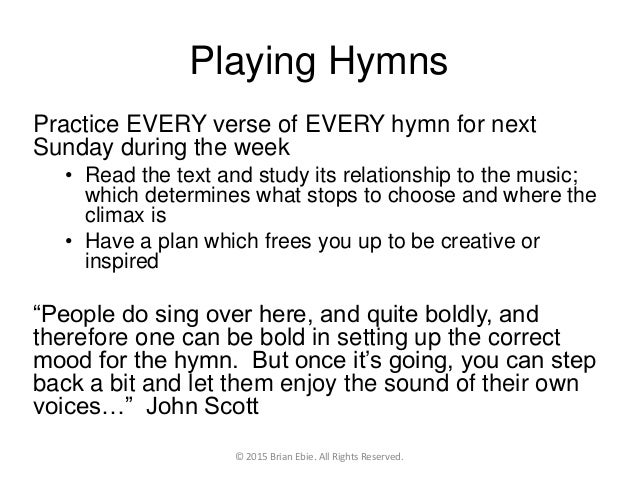 Playing Hymns Practice EVERY verse of EVERY hymn for next Sunday during the week • Read the text and study its relationshi...