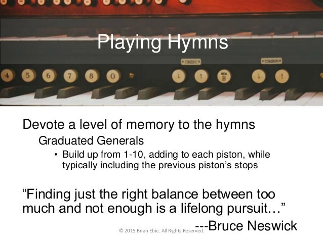Playing Hymns Devote a level of memory to the hymns Graduated Generals • Build up from 1-10, adding to each piston, while ...