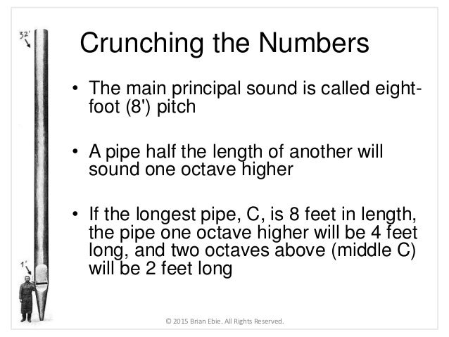 Crunching the Numbers • The main principal sound is called eight- foot (8') pitch • A pipe half the length of another will...