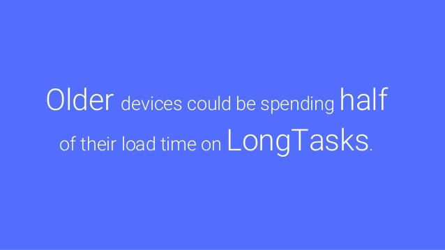 Reduce Long Tasks Mobile is especially hurting Break up JS Move intensive work off the main thread to workers