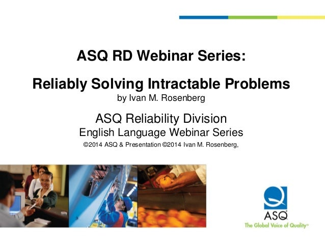 ASQ RD Webinar Series: Reliably Solving Intractable Problems by Ivan M. Rosenberg ASQ Reliability Division English Languag...