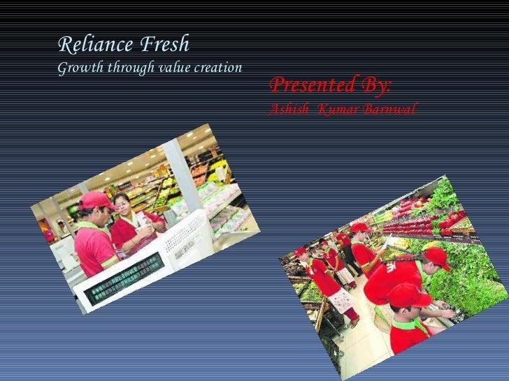 Reliance Fresh Growth through value creation Presented By: Ashish  Kumar Barnwal
