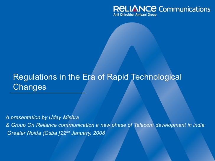 Regulations in the Era of Rapid Technological Changes A presentation by Uday Mishra  & Group On Reliance communication a n...