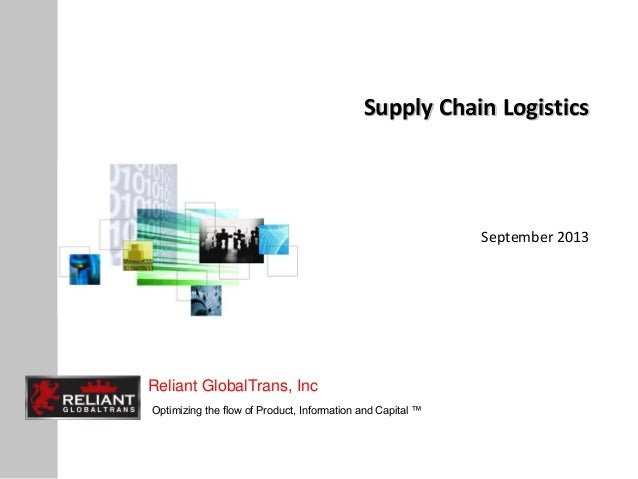 Reliant GlobalTrans, Inc Optimizing the flow of Product, Information and Capital ™ Supply Chain Logistics September 2013