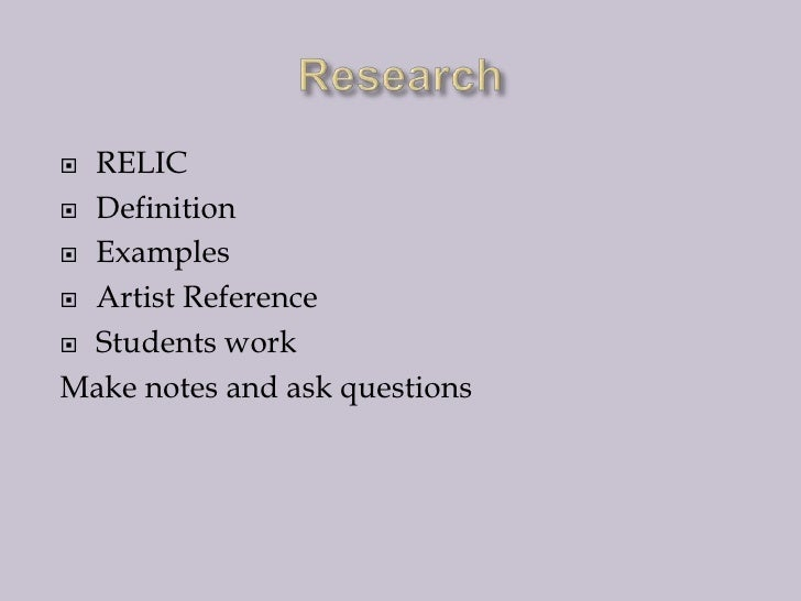 Research<br />RELIC<br />Definition<br />Examples<br />Artist Reference<br />Students work<br />Make notes and ask questio...