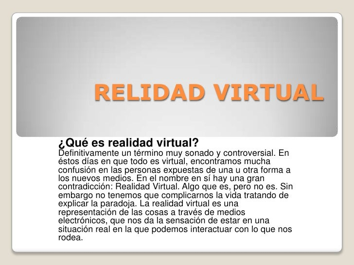 RELIDAD VIRTUAL<br />¿Qué es realidad virtual?<br />Definitivamente un término muy sonado y controversial. En éstos días e...