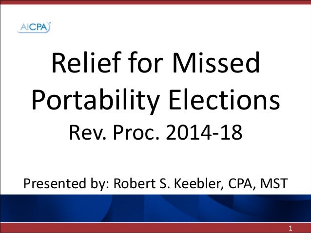 Relief for Missed Portability Elections Rev. Proc. 2014-18 Presented by: Robert S. Keebler, CPA, MST 1