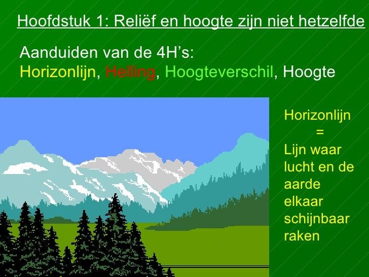 Hoofdstuk 1: Reliëf en hoogte zijn niet hetzelfde Aanduiden van de 4H's: Horizonlijn ,  Helling ,  Hoogteverschil , Hoogte...