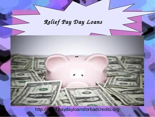 Relief Pay Day Loans  http://relief.paydayloansforbadcredits.org