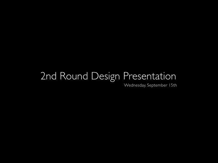 2nd Round Design Presentation                  Wednesday, September 15th