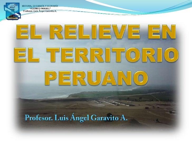 EL RELIEVE EN<br />EL TERRITORIO<br />PERUANO<br />Profesor. Luis Ángel Garavito A.<br />