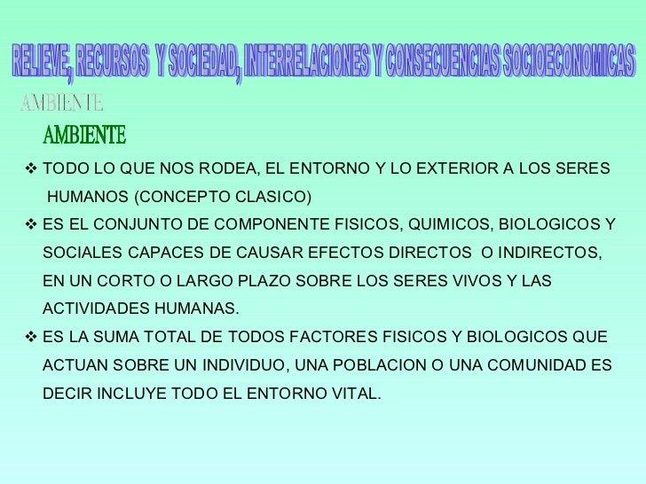RELIEVE, RECURSOS  Y SOCIEDAD, INTERRELACIONES Y CONSECUENCIAS SOCIOECONOMICAS AMBIENTE <ul><li>TODO LO QUE NOS RODEA, EL ...